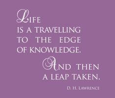 Life is a traveling to the edge of knowledge, and then a leap taken. ~ D.H. Lawrence