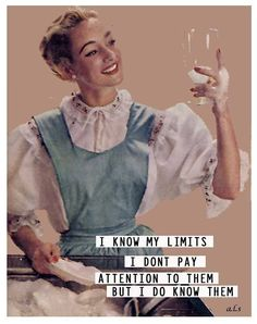 I know my limits, I don't pay attention to them, but I do know them - vintage retro funny quote