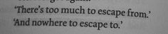 There's too much to escape from. And nowhere to escape to.