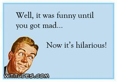 well-funny-until-you-got-mad-now-its-hilarious-ecard