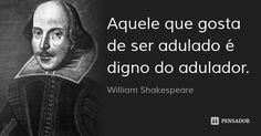 Aquele que gosta de ser adulado é digno do adulador. — William Shakespeare
