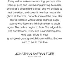 "Jonathan Safran Foer - ""Every widow wakes one morning, perhaps after years of pure and unwavering grieving,..."". life, death, grief, love"