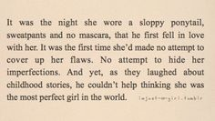"""""""It was the night she wore a sloppy ponytail, sweatpants and no mascara, that he first fell in love with her. It was the first time she'd made no attempt to cover up flaws or hide imperfections. And yet, as they laughed about childhood stories, he couldn't help thinking she was the most perfect girl in the world."""" ♥ #Relationship #Dating #Communication"""