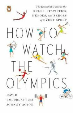 How to Watch the Olympics : the essential guilde to the rules, statistics, heroes and zeroes of every sport.  David Goldblatt