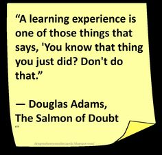 ... from 'The Salmon of Doubt' by English writer, humourist, and dramatist Douglas Adams (1952-2001), best-known as the author of 'The Hitchhiker's Guide to the Galaxy' which originated in 1978 as a BBC radio comedy before developing into five books that sold more than 15 million copies in his lifetime, generating a television series, several stage plays, comics, a computer game, and a 2005 feature film.