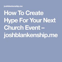 How To Create Hype For Your Next Church Event – joshblankenship.me