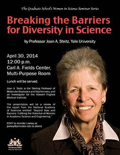"Date of Event: 30 April 2014 Joan A. Steitz, the Sterling Professor of Molecular Biophysics and Biochemistry at Yale University, will speak on ""Breaking the Barriers for Diversity in Science"" at noon Wednesday, April 30, at the Fields Center, Room 105. Her talk is the inaugural lecture in the Graduate School's new Women in Science Seminar Series. RSVP by emailing Jennifer Loessy at jloessy@princeton.edu to attend the event."