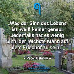 Was der Sinn des Lebens ist, weiß keiner genau. Jedenfalls hat es wenig Sinn, der reichste Mann auf dem Friedhof zu sein. - Peter Ustinov