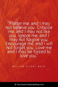 """""""Flatter me, and I may not believe you. Criticize me, and I may not like you. Ignore me, and I may not forgive you. Love me and I may be forced to love you. Believe In You, Like You, My Love, Criticism Quotes, Black Love Quotes, William Arthur, Writing Motivation, Ignore Me, Forgiving Yourself"""