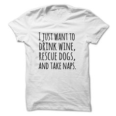 I just want to drink wine rescue dogs and take naps t-shirts - T-Shirt, Hoodie, Sweatshirt