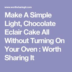Make A Simple Light, Chocolate Eclair Cake All Without Turning On Your Oven : Worth Sharing It