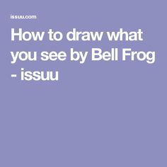 How to draw what you see by Bell Frog - issuu