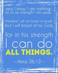 """""""Yea, I know that I am nothing; as to my strength I am weak; therefore I will not boast of myself, but I will boast of my God, for in his strength I can do all things"""" (Alma 26:12; The #BookofMormon: Another Testament of #JesusChrist). http://lds.org/scriptures/bofm/alma/26.12#11"""