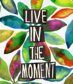 Live in the moment ---- i must learn from this quote