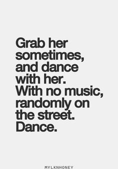 yes yes yes grab her sometimes, and dance with her. With no music, randomly on the street. Dance. #love #fallinlove #iloveyou #lovehard #inlove #lovequotes #romance #romantic #hopelessromantic #couple #relationshipquotes