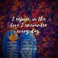 "Inspirational Quotes about love | ""I rejoice in the love I encounter every day."" — Louise Hay"