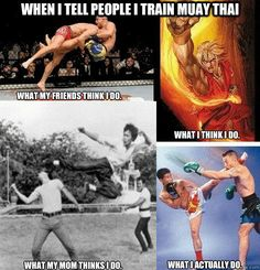 when i tell people i train muay thai ... My parents still don't approve the fighting aspect, but that's ok ;)