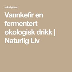 Vannkefir en fermentert økologisk drikk | Naturlig Liv