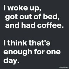 I woke up, got out of bed, and had coffee.  I think that's enough for one day.