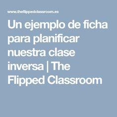 Un ejemplo de ficha para planificar nuestra clase inversa   The Flipped Classroom