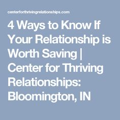 4 Ways to Know If Your Relationship is Worth Saving   Center for Thriving Relationships: Bloomington, IN
