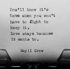 You'll know it's love when you won't have to fight to keep it. Love stays because it wants to.