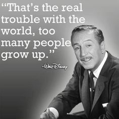 """""""That's the real trouble with the world; too many people grow up.""""  (Walt Disney)"""