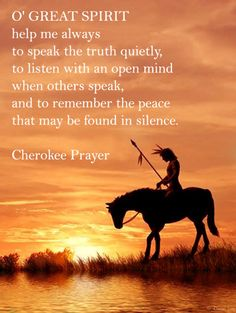 O Great Spirit help me always to speak the truth quietly, to listen with an open mind when others speak, and to remember the peace that may be found in silence. - Cherokee proverb #native #american #quotes World Ethnic & Cultural Beauties