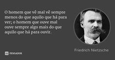 O homem que vê mal vê sempre menos do que aquilo que há para ver; o homem que ouve mal ouve sempre algo mais do que aquilo que há para ouvir. — Friedrich Nietzsche