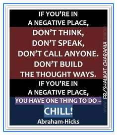If you're in a negative place, don't think, don't speak, don't call anyone...  *Abraham-Hicks Quotes (AHQ958)