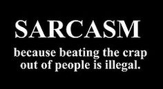 You know, you gotta be able to handle the sarcasm if you're going to get through life. If not, then I WILL beat the crap outta ya. ;)