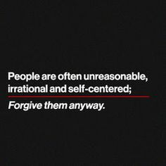 people are often unreasonable, irrational, and self-centered; forgive them anyway