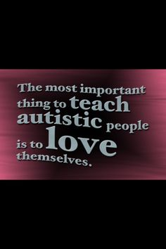 it is true I do have a form of autism(with Emotional impairment in the mix.) but this quote is the quote that is for me and all the people out their who needs this wonderful quote. thank you :)