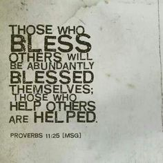 The one who blesses others is abundantly blessed; those who help others are helped. Proverbs 11:25
