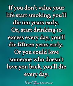 If you don't value your life start smoking, you'll die ten years early. Or, start drinking to excess every day, you'll die fifteen years early. Or you could love someone who doesn't love you back, you'll die every day. Loving Someone Quotes, I Love Someone, Sad Love Quotes, Love You, Poem Quotes, Faith Quotes, Life Quotes, Love Comes Back, Value Quotes