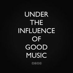 +If you have to be under the influence of something then choose music!
