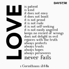 """""""Love is patient, love is kind. It does not envy, it does not boast, it is not proud. It does not dishonor others, it is not self-seeking, it is not easily angered, it keeps no record of wrongs. Love does not delight in evil but rejoices with the truth. It always protects, always trusts, always hopes, always perseveres."""" -1 Corinthians 13:4-7 [Daystar.com]"""