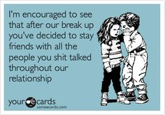 I'm encouraged to see that after our break up you've decided to stay friends with all the people you shit talked throughout our relationship.