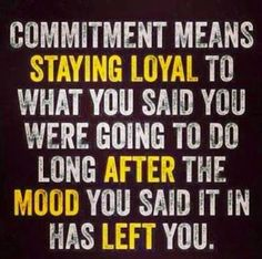 Commitment means staying loyal to what you said you were going to do long after the mood you said it in has left you.