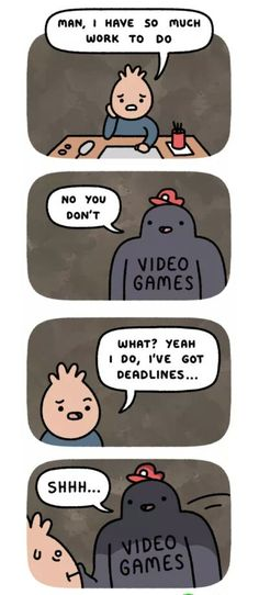 Now if you just made video games your livelihood then there will be no problem...jk you still have deadlines on a youtube gaming channel