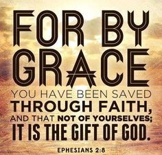 Ephesians 2:8: it is by grace you have been saved