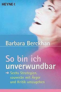 So bin ich unverwundbar: Sechs Strategien, souverän mit Ärger und Kritik umzugehen