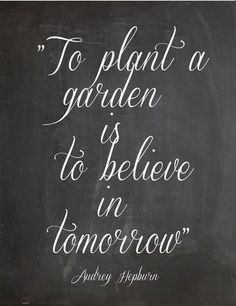 To plant a garden is to believe in tomorrow… Audrey Hepburn, Garden, Home and Party