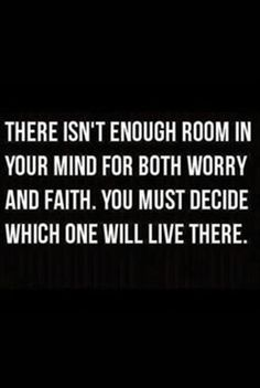 There isn't enough room in you your mind for both worry and faith.  You must decide which one will live there.