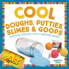 Cool Doughs, Putties Slimes & Goops: Crafting Creative Toys & Amazing Games