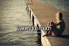 I worry too much
