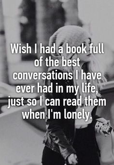 """""""Wish I had a book full of the best conversations I have ever had in my life, just so I can read them when I'm lonely."""" That'd be just so awesome. Best Quotes, Funny Quotes, So True Quotes, Beau Message, Whisper Quotes, Im Lonely, Whisper Confessions, Mood Quotes, Lonely Quotes"""