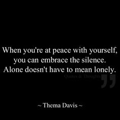 When you're at peace with yourself, you can embrace the silence. Alone doesn't have to mean lonely.