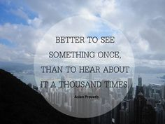 Better to see somethig once, than to hear about it a thosuand times