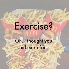 "Exercise?? I thought you said ""EXTRA FRIES""!!! :P LOL fries over exercise all the time"